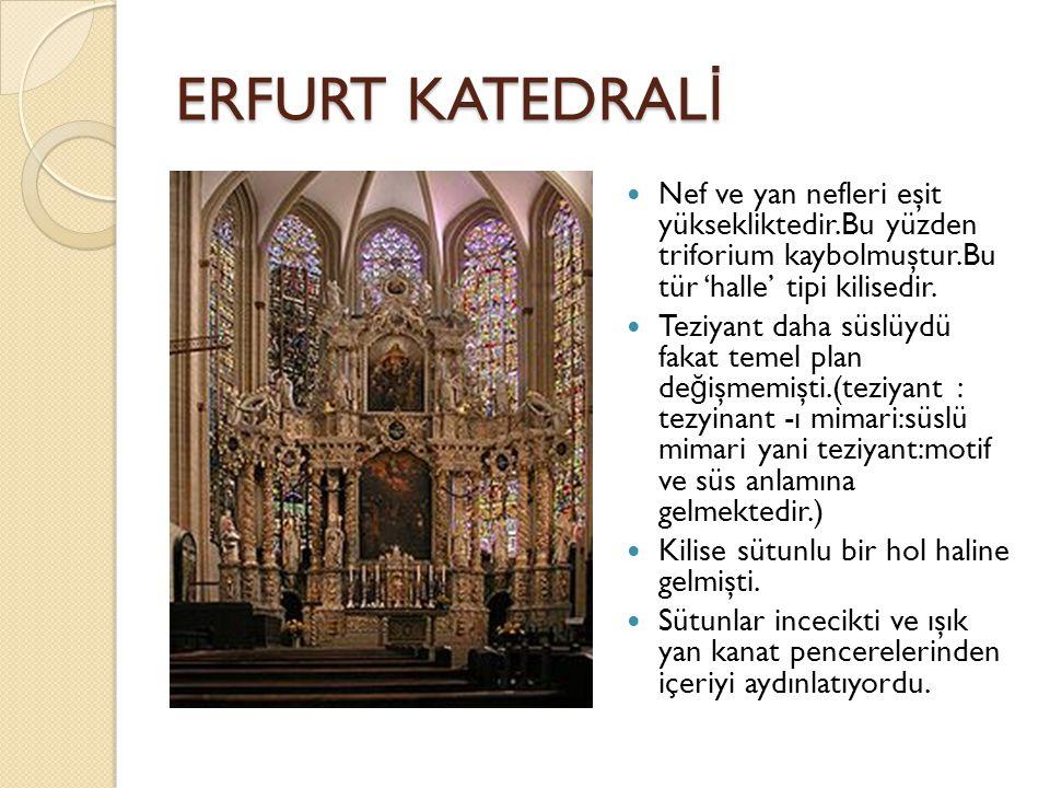 ERFURT KATEDRAL İ Nef ve yan nefleri eşit yüksekliktedir.Bu yüzden triforium kaybolmuştur.Bu tür 'halle' tipi kilisedir.