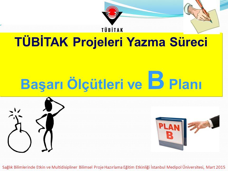 Sağlık Bilimlerinde Etkin ve Multidisipliner Bilimsel Proje Hazırlama Eğitim Etkinliği İstanbul Medipol Üniversitesi, Mart 2015 TÜBİTAK Projeleri Yazma Süreci Başarı Ölçütleri ve B Planı