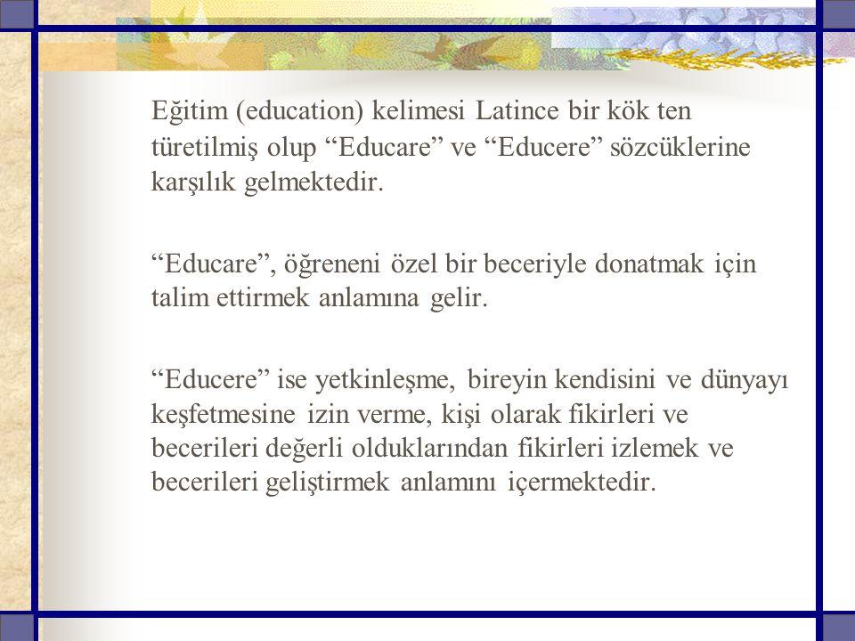 Türkçe de ise eğitim kavramı köken itibariyle eğ , eğmek kökünden türetilmiş olup bükmek, uygulamak, öğretmek, yetiştirmek, geliştirmek, alıştırmak, egemenlik altına almak, yönlendirmek gibi anlamlara gelmektedir.