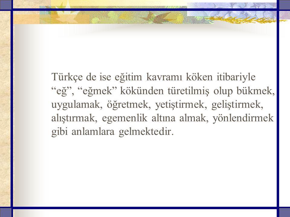 """Türkçe de ise eğitim kavramı köken itibariyle """"eğ"""", """"eğmek"""" kökünden türetilmiş olup bükmek, uygulamak, öğretmek, yetiştirmek, geliştirmek, alıştırmak"""