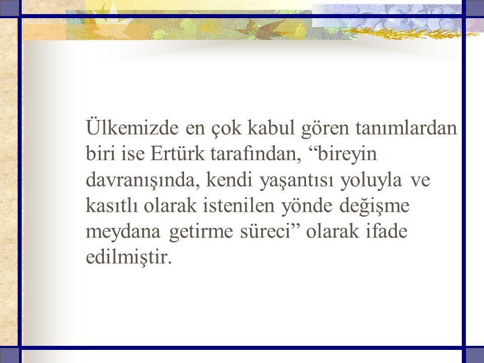 """Ülkemizde en çok kabul gören tanımlardan biri ise Ertürk tarafından, """"bireyin davranışında, kendi yaşantısı yoluyla ve kasıtlı olarak istenilen yönde"""