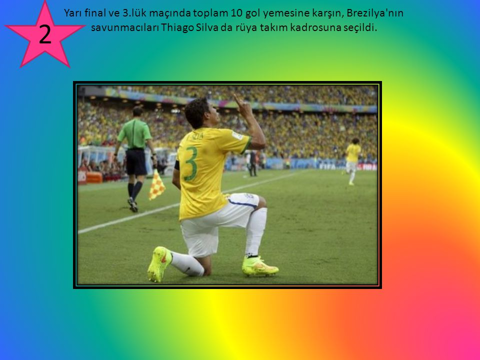 Yarı final ve 3.lük maçında toplam 10 gol yemesine karşın, Brezilya'nın savunmacıları Thiago Silva da rüya takım kadrosuna seçildi. 2