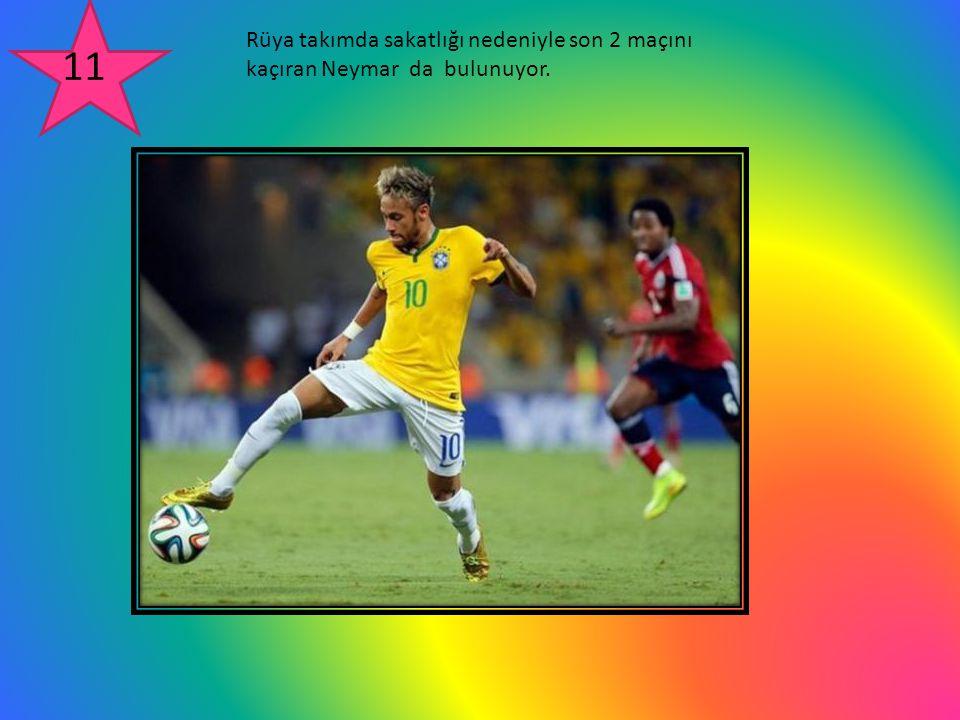 Rüya takımda sakatlığı nedeniyle son 2 maçını kaçıran Neymar da bulunuyor. 11
