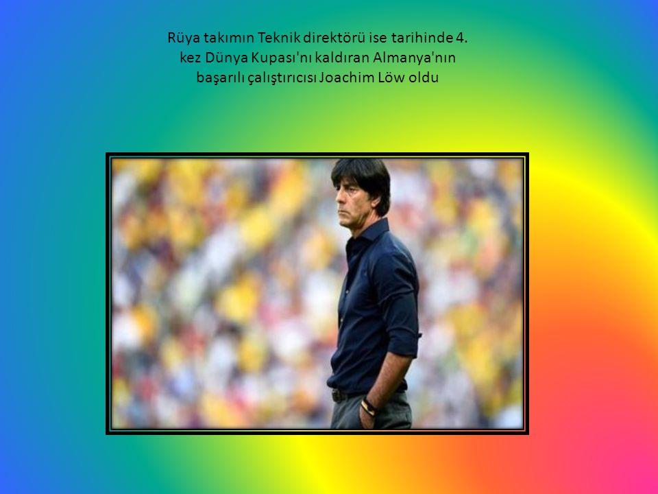 Rüya takımın Teknik direktörü ise tarihinde 4. kez Dünya Kupası'nı kaldıran Almanya'nın başarılı çalıştırıcısı Joachim Löw oldu