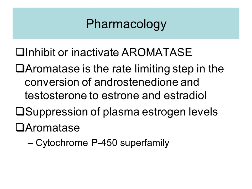 Pharmacology  Inhibit or inactivate AROMATASE  Aromatase is the rate limiting step in the conversion of androstenedione and testosterone to estrone and estradiol  Suppression of plasma estrogen levels  Aromatase –Cytochrome P-450 superfamily