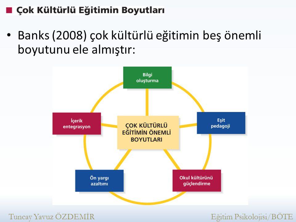 Banks (2008) çok kültürlü eğitimin beş önemli boyutunu ele almıştır: Tuncay Yavuz ÖZDEMİR Eğitim Psikolojisi/BÖTE