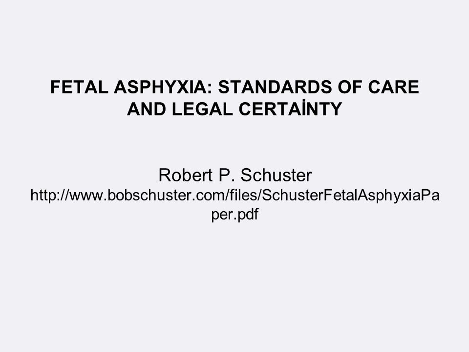 FETAL ASPHYXIA: STANDARDS OF CARE AND LEGAL CERTAİNTY Robert P. Schuster http://www.bobschuster.com/files/SchusterFetalAsphyxiaPa per.pdf