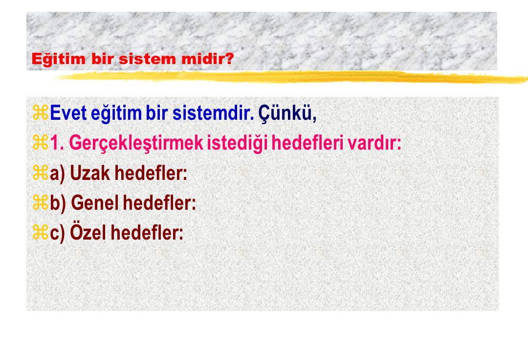 z Evet eğitim bir sistemdir. Çünkü, z 1. Gerçekleştirmek istediği hedefleri vardır: z a) Uzak hedefler: z b) Genel hedefler: z c) Özel hedefler: