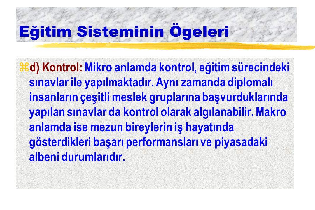 Eğitim Sisteminin Ögeleri z d) Kontrol: Mikro anlamda kontrol, eğitim sürecindeki sınavlar ile yapılmaktadır. Aynı zamanda diplomalı insanların çeşitl