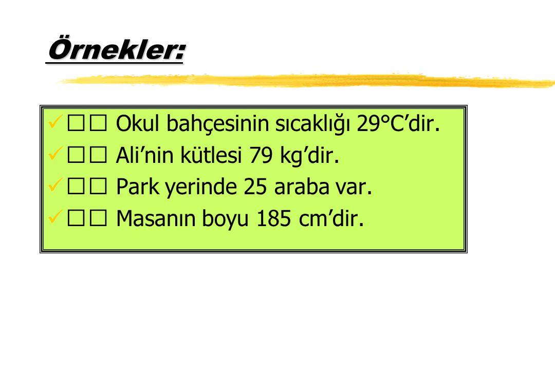 Örnekler: Okul bahçesinin sıcaklığı 29°C'dir. Ali'nin kütlesi 79 kg'dir. Park yerinde 25 araba var. Masanın boyu 185 cm'dir.