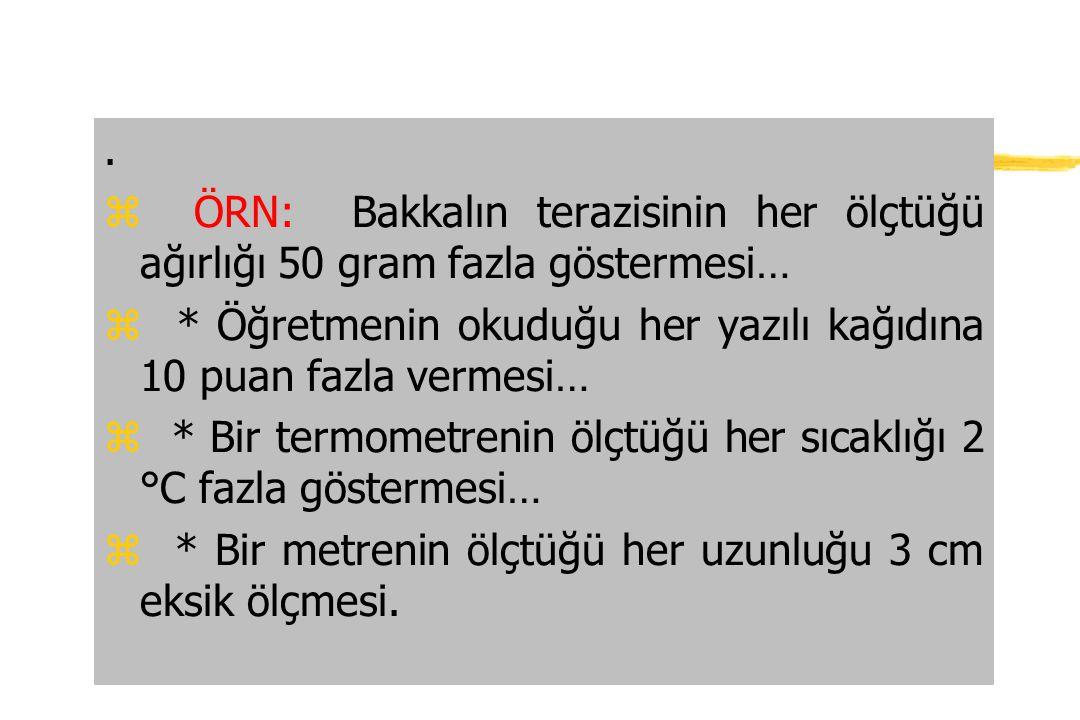 . z ÖRN: Bakkalın terazisinin her ölçtüğü ağırlığı 50 gram fazla göstermesi… z * Öğretmenin okuduğu her yazılı kağıdına 10 puan fazla vermesi… z * Bir