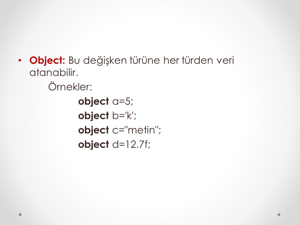 Object: Bu değişken türüne her türden veri atanabilir. Örnekler: object a=5; object b='k'; object c=