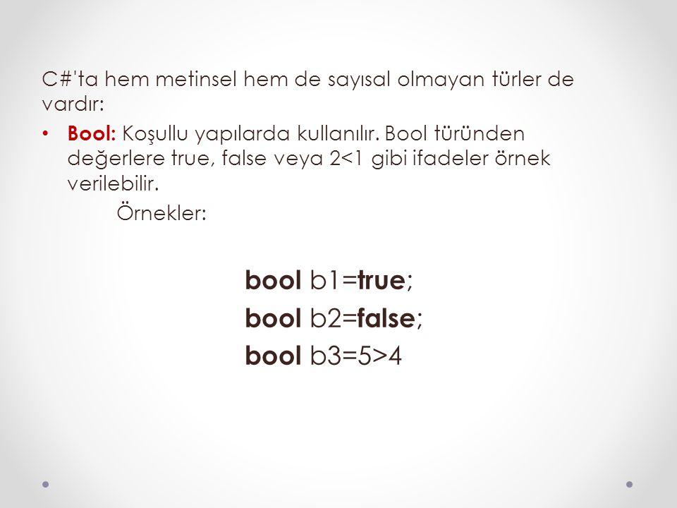 C#'ta hem metinsel hem de sayısal olmayan türler de vardır: Bool: Koşullu yapılarda kullanılır. Bool türünden değerlere true, false veya 2<1 gibi ifad