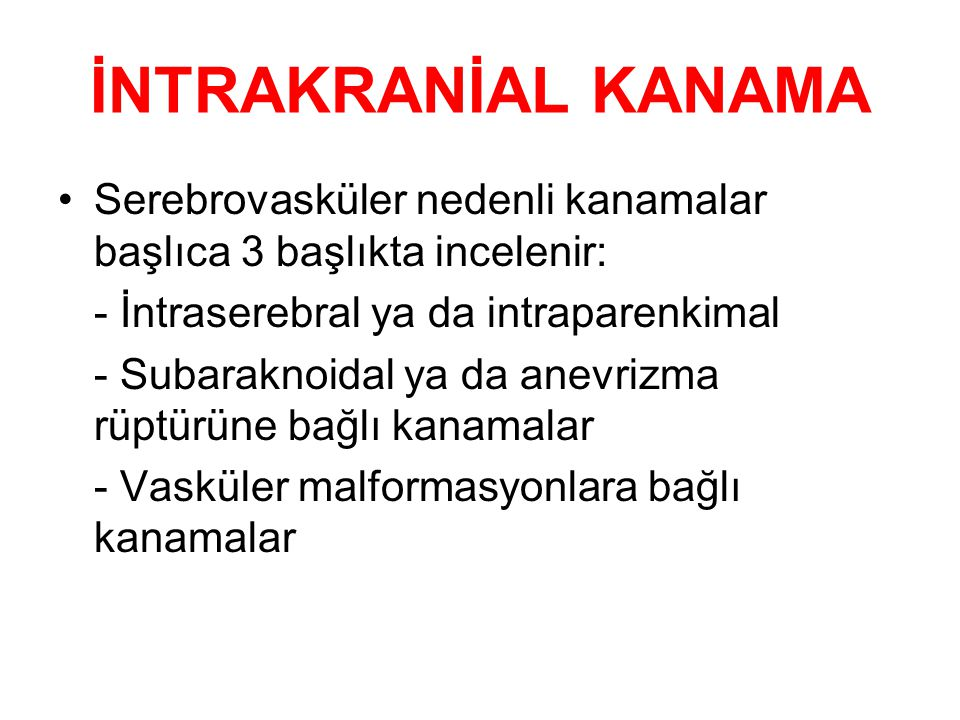 İNTRAKRANİAL KANAMA Serebrovasküler nedenli kanamalar başlıca 3 başlıkta incelenir: - İntraserebral ya da intraparenkimal - Subaraknoidal ya da anevri