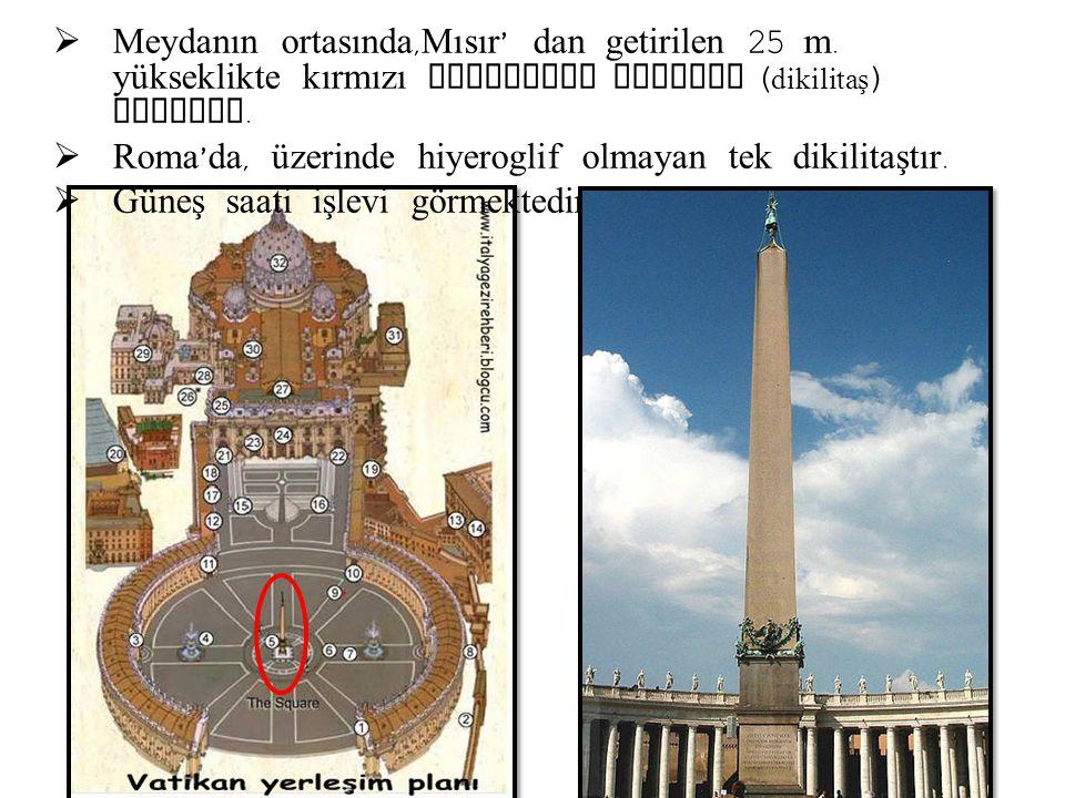  Meydanın ortasında, Mısır ' dan getirilen 25 m. yükseklikte kırmızı granitten obelisk ( dikilitaş ) bulunur.  Roma ' da, üzerinde hiyeroglif olmaya