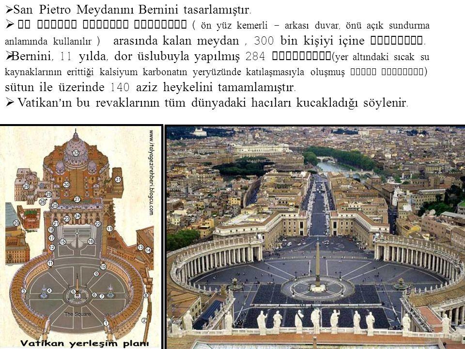  San Pietro Meydanını Bernini tasarlamıştır.  Bu alanda bulunan revaklar ( ön yüz kemerli – arkası duvar, önü açık sundurma anlamında kullanılır ) a