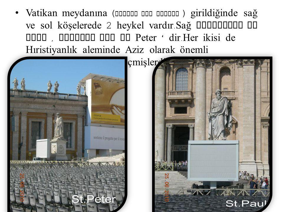 Vatikan meydanına ( Piazza San Pietro ) girildiğinde sağ ve sol köşelerede 2 heykel vardır. Sağ taraftaki St Paul, soldaki ise St Peter ' dir. Her iki