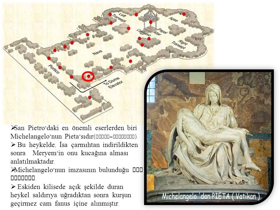  San Pietro ' daki en önemli eserlerden biri Michelangelo ' nun Pieta ' sıdır ( Pieta = Merhamet ).  Bu heykelde, İsa çarmıhtan indirildikten sonra