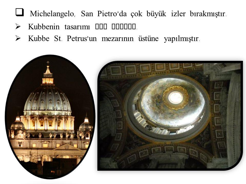  Michelangelo, San Pietro ' da çok büyük izler bırakmıştır.  Kubbenin tasarımı ona aittir.  Kubbe St. Petrus ' un mezarının üstüne yapılmıştır.