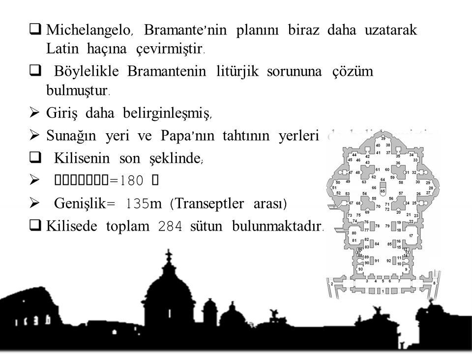  Michelangelo, Bramante ' nin planını biraz daha uzatarak Latin haçına çevirmiştir.  Böylelikle Bramantenin litürjik sorununa çözüm bulmuştur.  Gir