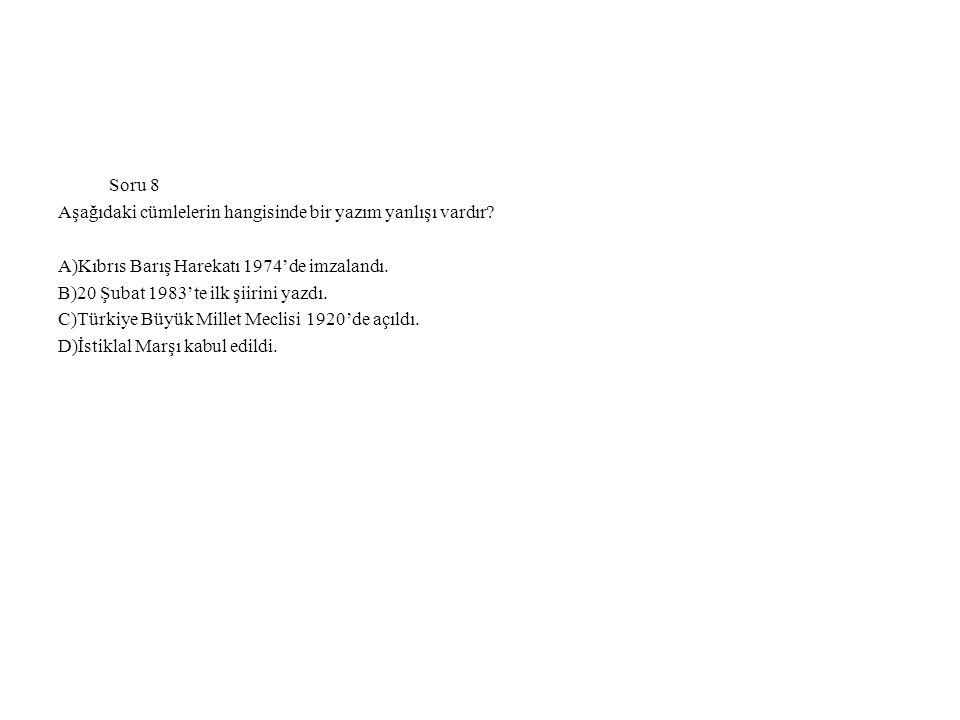 Soru 8 Aşağıdaki cümlelerin hangisinde bir yazım yanlışı vardır? A)Kıbrıs Barış Harekatı 1974'de imzalandı. B)20 Şubat 1983'te ilk şiirini yazdı. C)Tü