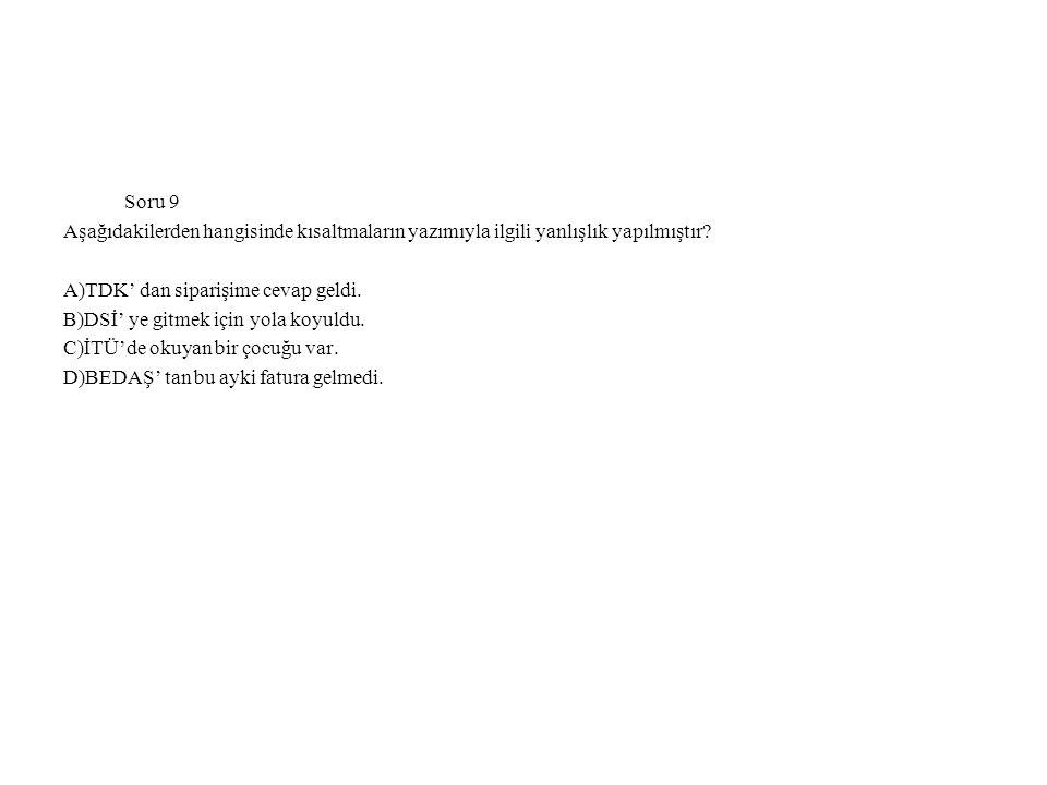 Soru 9 Aşağıdakilerden hangisinde kısaltmaların yazımıyla ilgili yanlışlık yapılmıştır? A)TDK' dan siparişime cevap geldi. B)DSİ' ye gitmek için yola