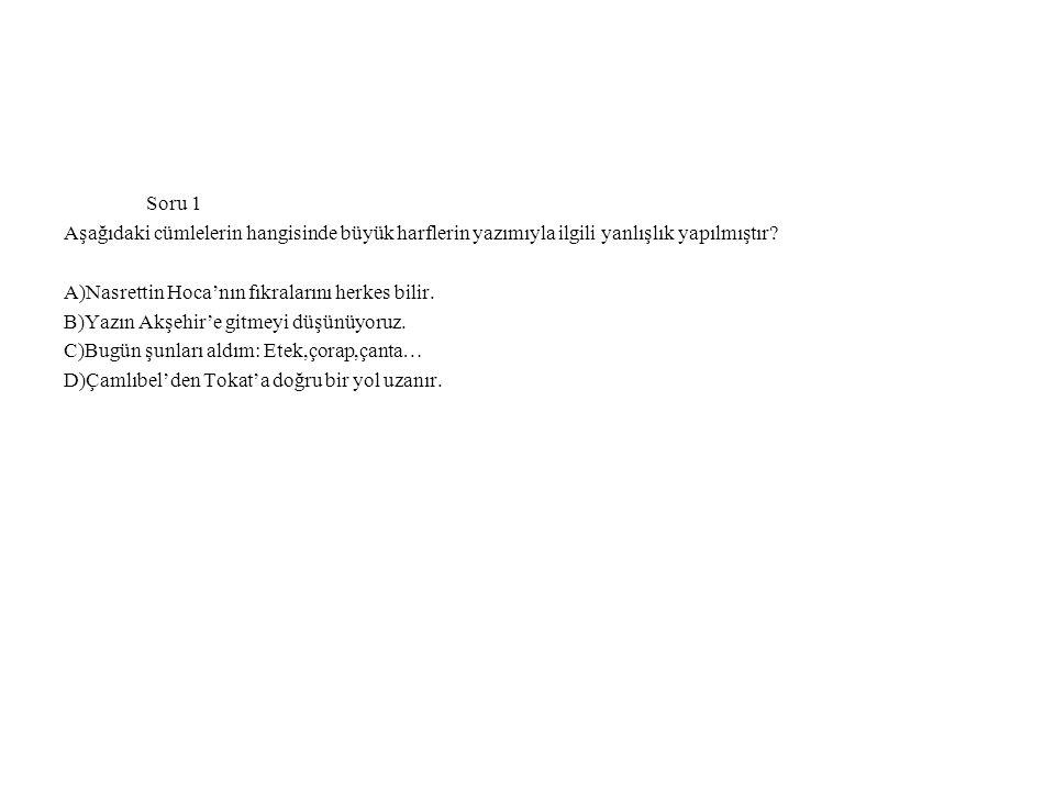 Soru 1 Aşağıdaki cümlelerin hangisinde büyük harflerin yazımıyla ilgili yanlışlık yapılmıştır? A)Nasrettin Hoca'nın fıkralarını herkes bilir. B)Yazın