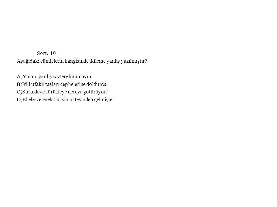 Soru 10 Aşağıdaki cümlelerin hangisinde ikileme yanlış yazılmıştır? A)Yalan, yanlış sözlere kanmayın. B)İrili ufaklı taşları cephelerine doldurdu. C)S