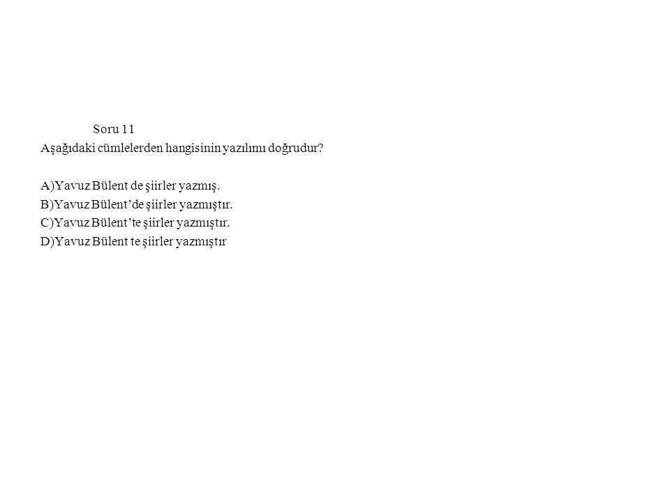 Soru 11 Aşağıdaki cümlelerden hangisinin yazılımı doğrudur? A)Yavuz Bülent de şiirler yazmış. B)Yavuz Bülent'de şiirler yazmıştır. C)Yavuz Bülent'te ş
