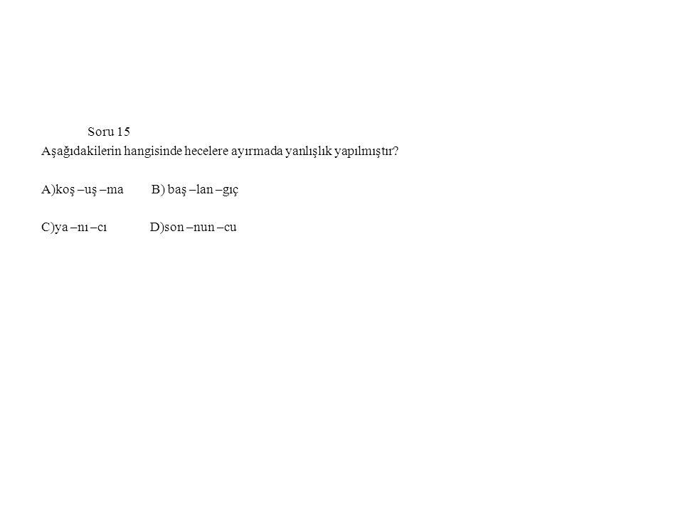 Soru 15 Aşağıdakilerin hangisinde hecelere ayırmada yanlışlık yapılmıştır? A)koş –uş –ma B) baş –lan –gıç C)ya –nı –cı D)son –nun –cu