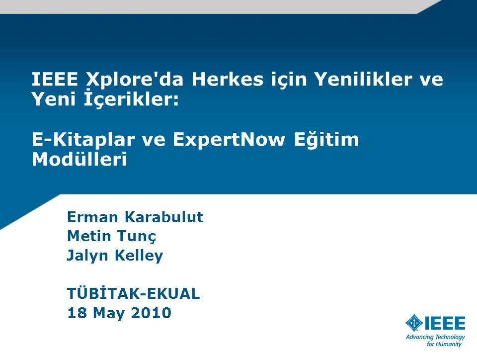 IEEE Xplore da Herkes için Yenilikler ve Yeni İçerikler: E-Kitaplar ve ExpertNow Eğitim Modülleri Erman Karabulut Metin Tunç Jalyn Kelley TÜBİTAK-EKUAL 18 May 2010