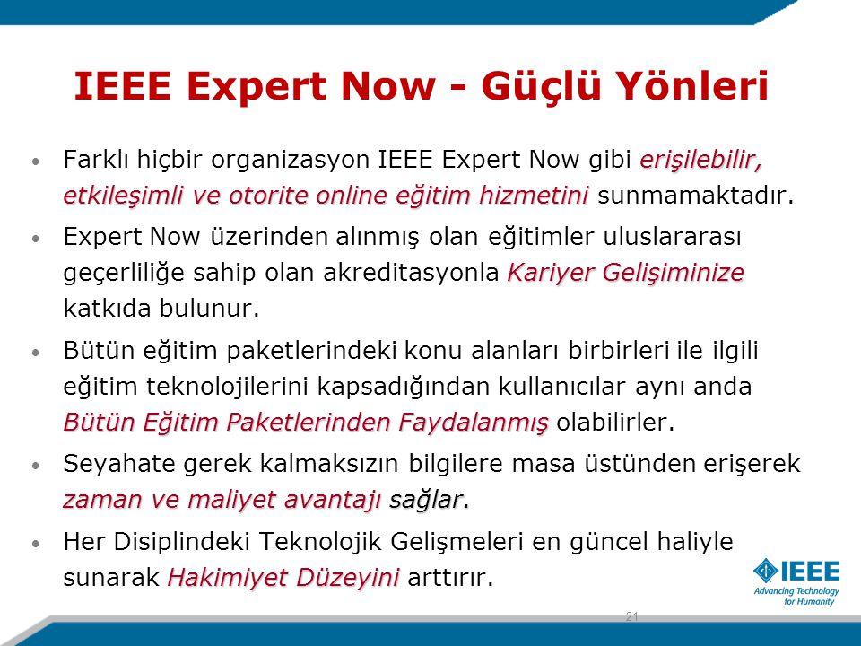IEEE Expert Now - Güçlü Yönleri erişilebilir, etkileşimli ve otorite online eğitim hizmetini Farklı hiçbir organizasyon IEEE Expert Now gibi erişilebilir, etkileşimli ve otorite online eğitim hizmetini sunmamaktadır.