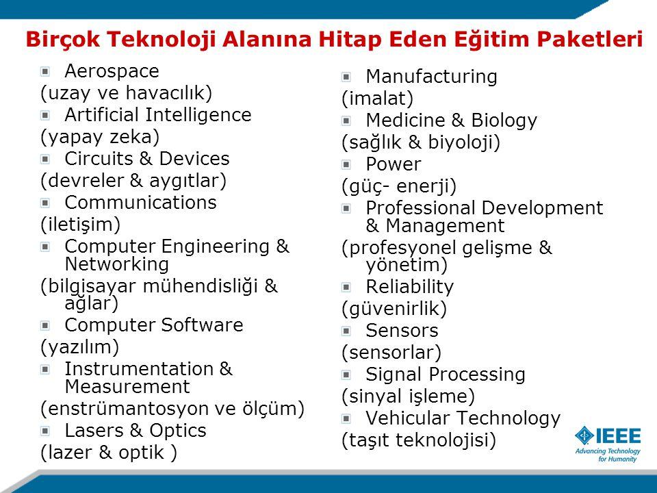Birçok Teknoloji Alanına Hitap Eden Eğitim Paketleri Aerospace (uzay ve havacılık) Artificial Intelligence (yapay zeka) Circuits & Devices (devreler & aygıtlar) Communications (iletişim) Computer Engineering & Networking (bilgisayar mühendisliği & ağlar) Computer Software (yazılım) Instrumentation & Measurement (enstrümantosyon ve ölçüm) Lasers & Optics (lazer & optik ) Manufacturing (imalat) Medicine & Biology (sağlık & biyoloji) Power (güç- enerji) Professional Development & Management (profesyonel gelişme & yönetim) Reliability (güvenirlik) Sensors (sensorlar) Signal Processing (sinyal işleme) Vehicular Technology (taşıt teknolojisi)