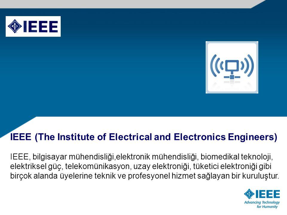 IEEE (The Institute of Electrical and Electronics Engineers) IEEE, bilgisayar mühendisliği,elektronik mühendisliği, biomedikal teknoloji, elektriksel güç, telekomünikasyon, uzay elektroniği, tüketici elektroniği gibi birçok alanda üyelerine teknik ve profesyonel hizmet sağlayan bir kuruluştur.