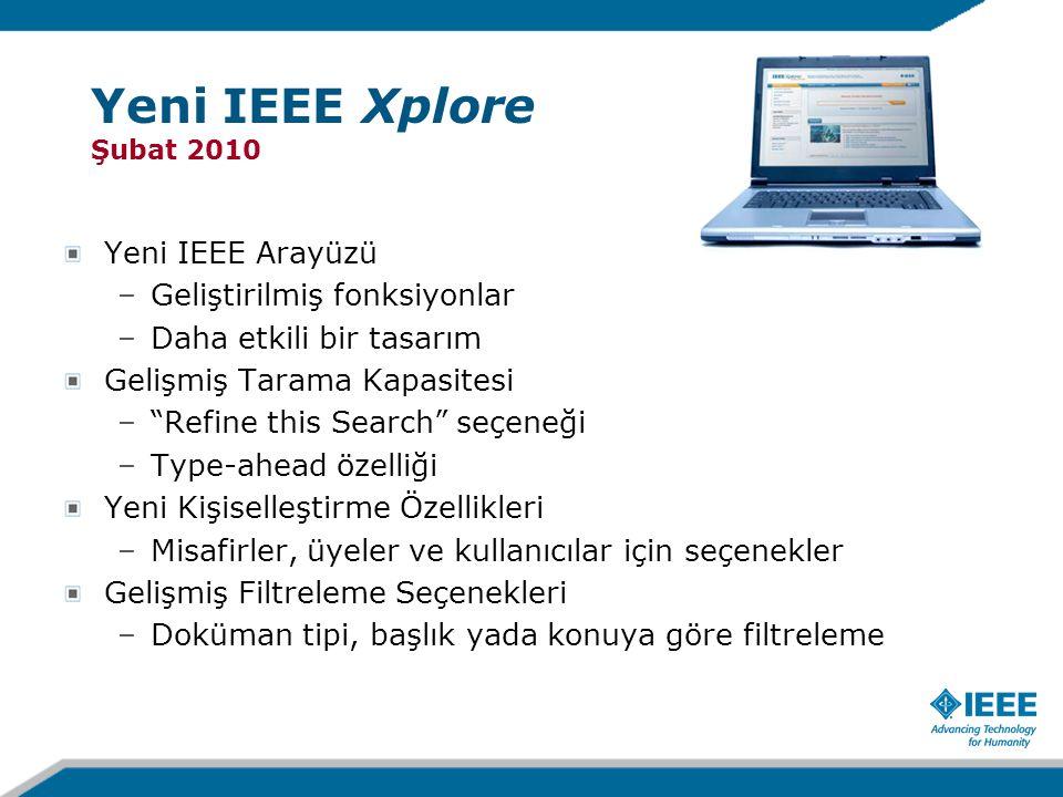Yeni IEEE Xplore Şubat 2010 Yeni IEEE Arayüzü –Geliştirilmiş fonksiyonlar –Daha etkili bir tasarım Gelişmiş Tarama Kapasitesi – Refine this Search seçeneği –Type-ahead özelliği Yeni Kişiselleştirme Özellikleri –Misafirler, üyeler ve kullanıcılar için seçenekler Gelişmiş Filtreleme Seçenekleri –Doküman tipi, başlık yada konuya göre filtreleme