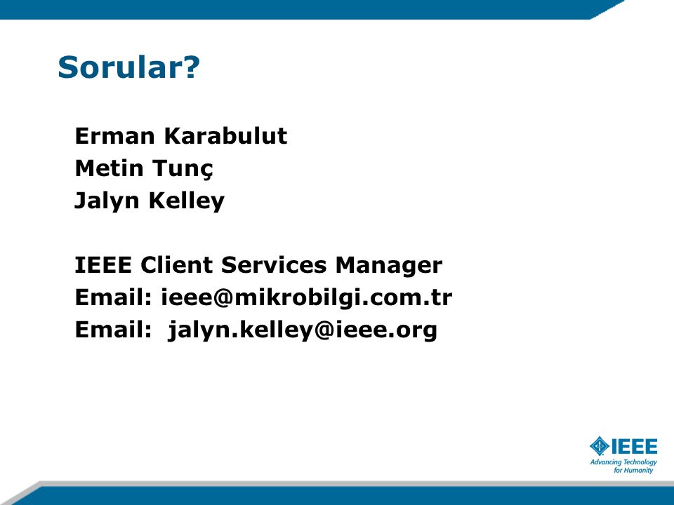 Sorular? Erman Karabulut Metin Tunç Jalyn Kelley IEEE Client Services Manager Email: ieee@mikrobilgi.com.tr Email: jalyn.kelley@ieee.org