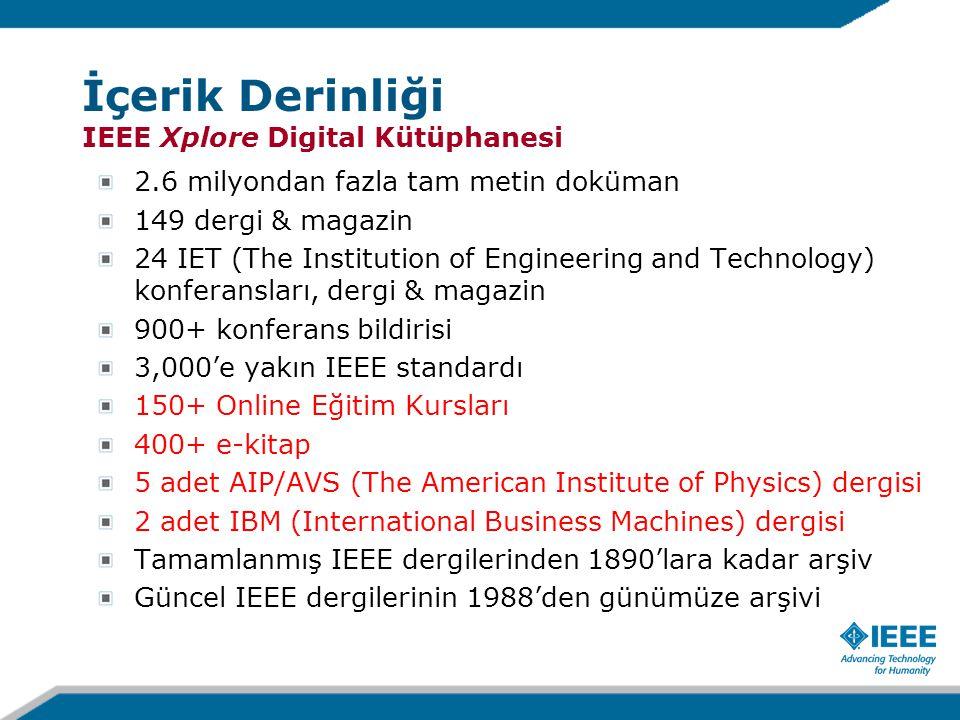 2.6 milyondan fazla tam metin doküman 149 dergi & magazin 24 IET (The Institution of Engineering and Technology) konferansları, dergi & magazin 900+ konferans bildirisi 3,000'e yakın IEEE standardı 150+ Online Eğitim Kursları 400+ e-kitap 5 adet AIP/AVS (The American Institute of Physics) dergisi 2 adet IBM (International Business Machines) dergisi Tamamlanmış IEEE dergilerinden 1890'lara kadar arşiv Güncel IEEE dergilerinin 1988'den günümüze arşivi İçerik Derinliği IEEE Xplore Digital Kütüphanesi