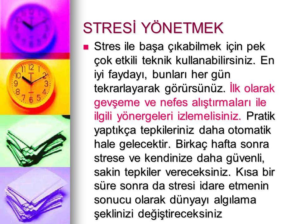 STRESİ YÖNETMEK Stres ile başa çıkabilmek için pek çok etkili teknik kullanabilirsiniz. En iyi faydayı, bunları her gün tekrarlayarak görürsünüz. İlk