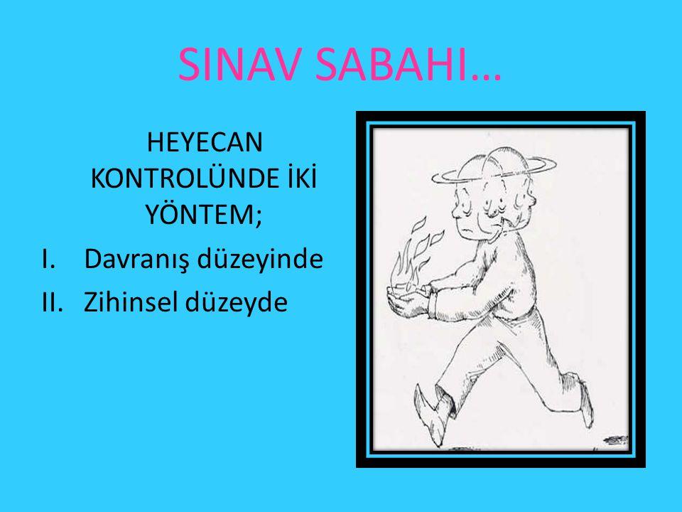 SINAV SABAHI… HEYECAN KONTROLÜNDE İKİ YÖNTEM; I.Davranış düzeyinde II.Zihinsel düzeyde
