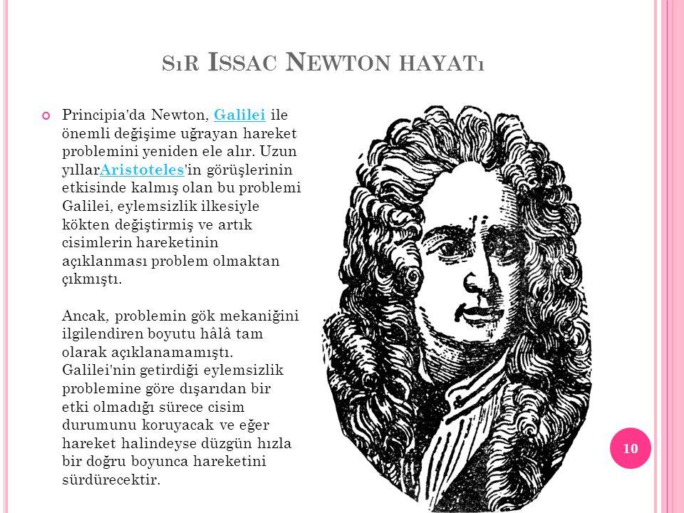 SıR I SSAC N EWTON HAYATı Principia'da Newton, Galilei ile önemli değişime uğrayan hareket problemini yeniden ele alır. Uzun yıllar Aristoteles 'in gö