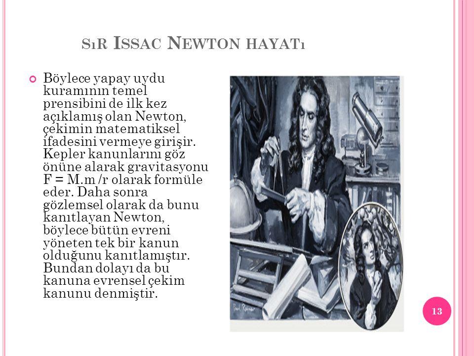 SıR I SSAC N EWTON HAYATı Böylece yapay uydu kuramının temel prensibini de ilk kez açıklamış olan Newton, çekimin matematiksel ifadesini vermeye giriş