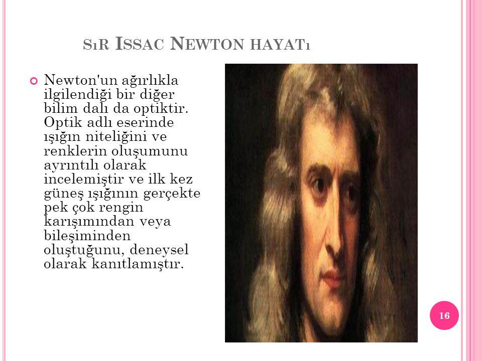 SıR I SSAC N EWTON HAYATı Newton'un ağırlıkla ilgilendiği bir diğer bilim dalı da optiktir. Optik adlı eserinde ışığın niteliğini ve renklerin oluşumu