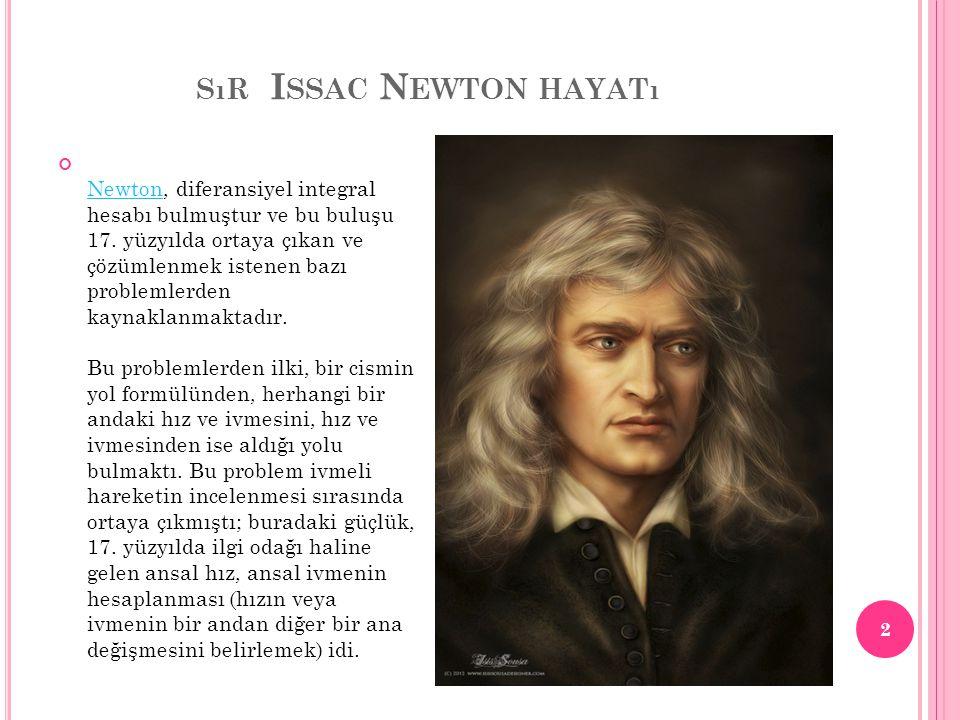 SıR I SSAC N EWTON HAYATı NewtonNewton, diferansiyel integral hesabı bulmuştur ve bu buluşu 17. yüzyılda ortaya çıkan ve çözümlenmek istenen bazı prob