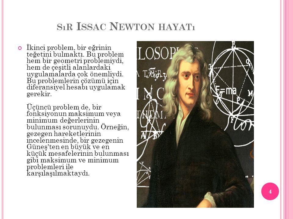 SıR I SSAC N EWTON HAYATı Dördüncü problem ise, bir gezegenin verilen bir süre içinde aldığı yol, eğrilerin sınırladığı alanlar, yüzeylerin sınırladığı hacimler gibi problemlerdi.