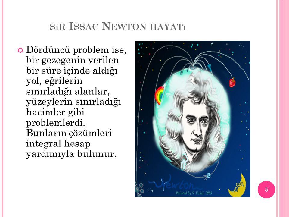 SıR I SSAC N EWTON HAYATı Newton 1665 yılında uzunluklar, alanlar, hacimler, sıcaklıklar gibi sürekli değişen niceliklerin değişme oranlarının nasıl bulunacağı üzerinde düşünmeye başlamıştı.
