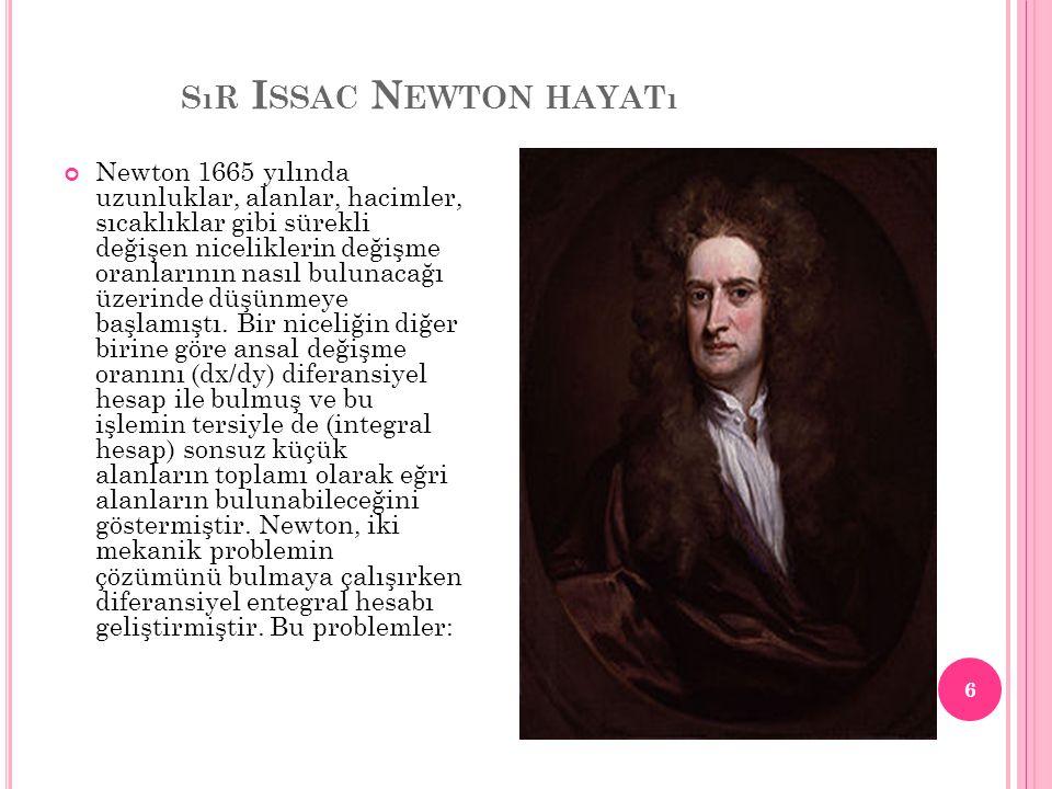 SıR I SSAC N EWTON HAYATı Newton 1665 yılında uzunluklar, alanlar, hacimler, sıcaklıklar gibi sürekli değişen niceliklerin değişme oranlarının nasıl b