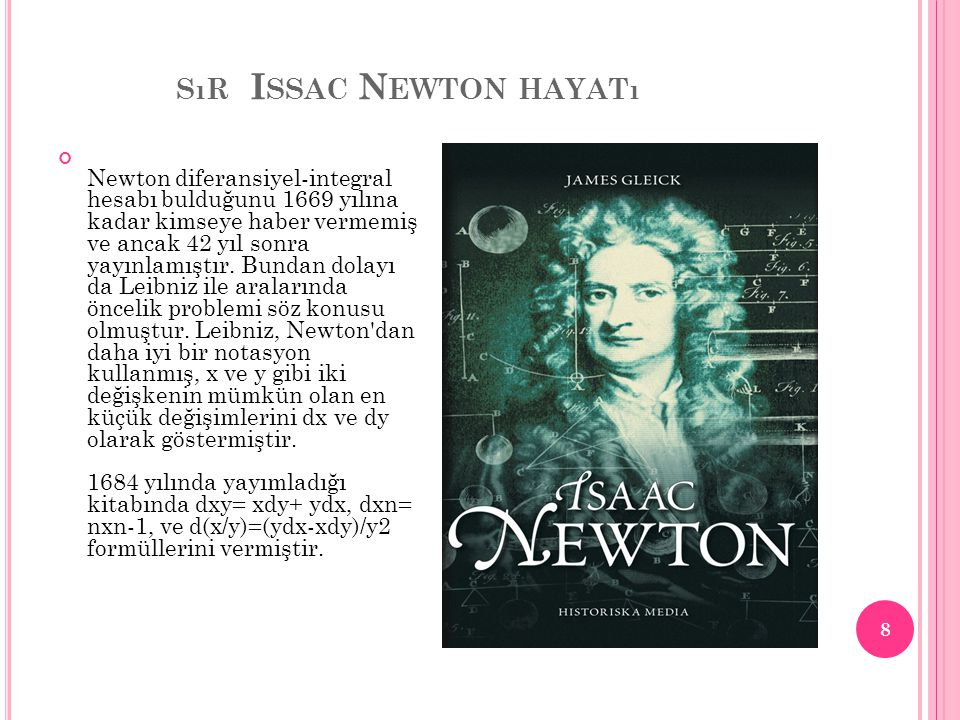 SıR I SSAC N EWTON HAYATı Newton diferansiyel-integral hesabı bulduğunu 1669 yılına kadar kimseye haber vermemiş ve ancak 42 yıl sonra yayınlamıştır.