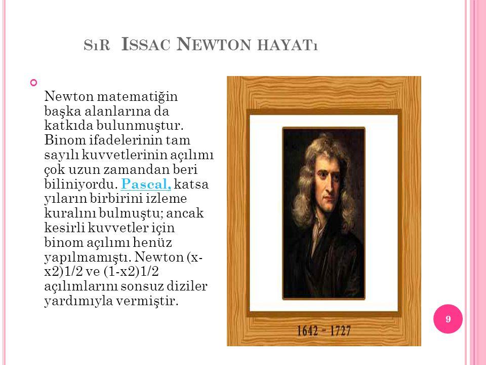 SıR I SSAC N EWTON HAYATı Newton matematiğin başka alanlarına da katkıda bulunmuştur. Binom ifadelerinin tam sayılı kuvvetlerinin açılımı çok uzun zam
