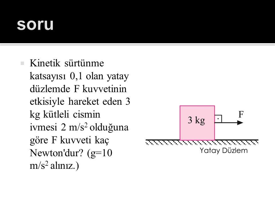 Kinetik sürtünme katsayısı 0,1 olan yatay düzlemde F kuvvetinin etkisiyle hareket eden 3 kg kütleli cismin ivmesi 2 m/s 2 olduğuna göre F kuvveti ka