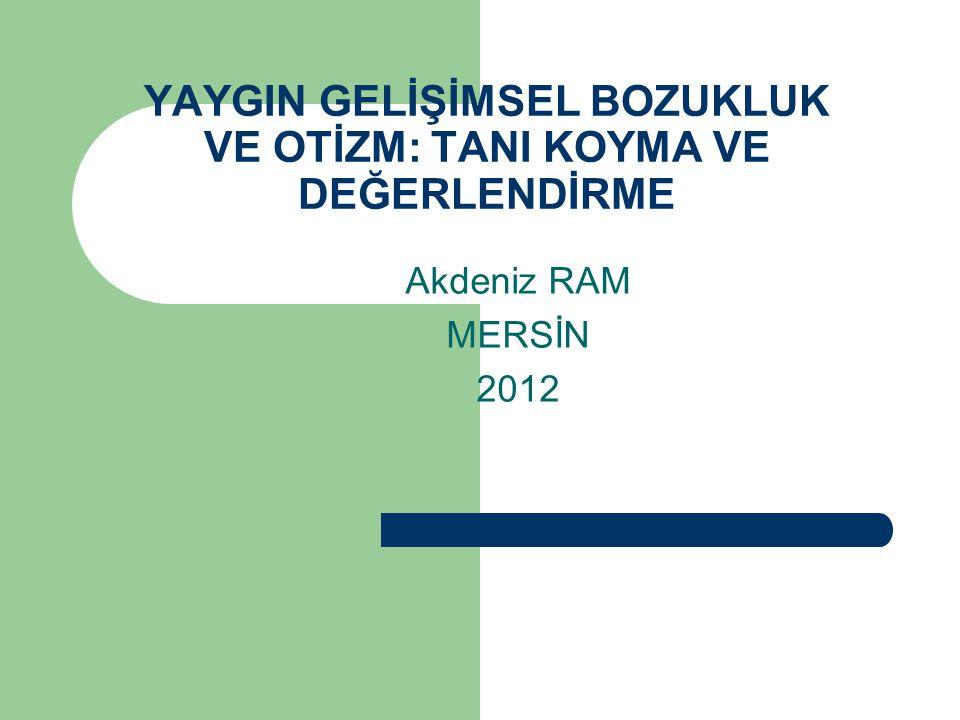YAYGIN GELİŞİMSEL BOZUKLUK VE OTİZM: TANI KOYMA VE DEĞERLENDİRME Akdeniz RAM MERSİN 2012